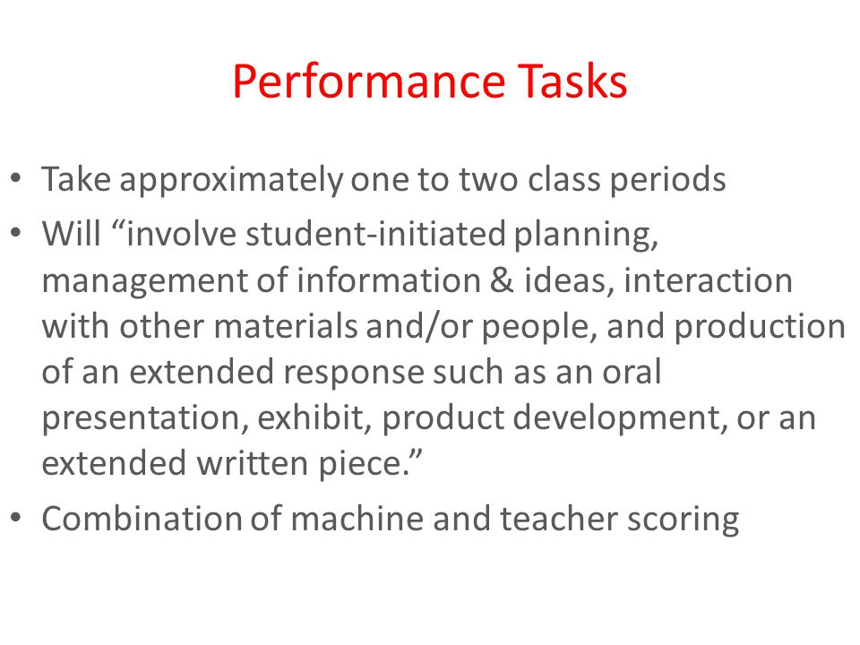Performance Tasks Take approximately one to two class periods Will involve student-initiated planning, management of information & ideas, interaction with other materials and/or people, and production of an extended response such as an oral presentation, exhibit, product development, or an extended written piece. Combination of machine and teacher scoring