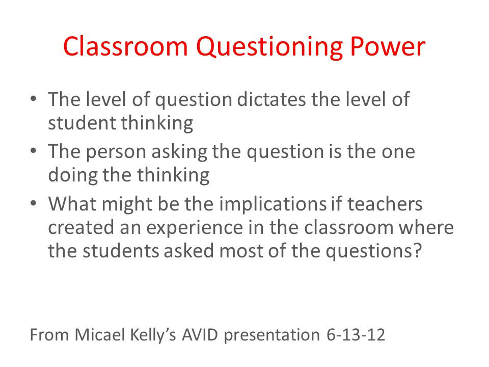 Classroom Questioning Power The level of question dictates the level of student thinking The person asking the question is the one doing the thinking What might be the implications if teachers created an experience in the classroom where the students asked most of the questions.