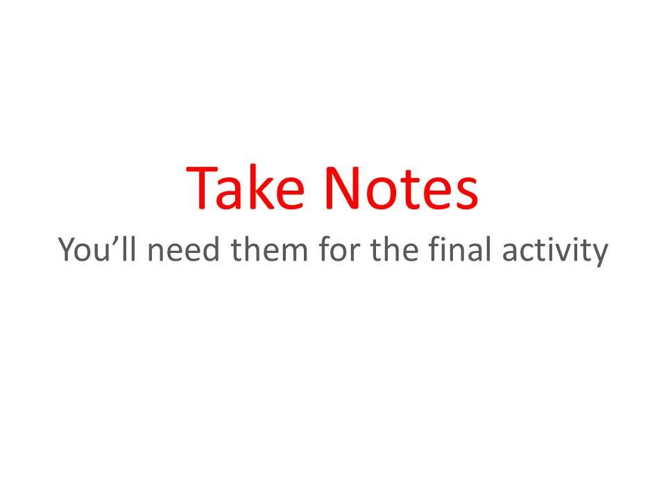 Take Notes You'll need them for the final activity