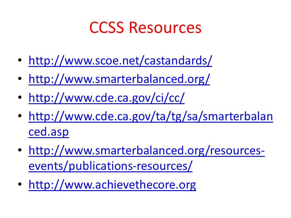 CCSS Resources http://www.scoe.net/castandards/ http://www.smarterbalanced.org/ http://www.cde.ca.gov/ci/cc/ http://www.cde.ca.gov/ta/tg/sa/smarterbalan ced.asp http://www.cde.ca.gov/ta/tg/sa/smarterbalan ced.asp http://www.smarterbalanced.org/resources- events/publications-resources/ http://www.smarterbalanced.org/resources- events/publications-resources/ http://www.achievethecore.org