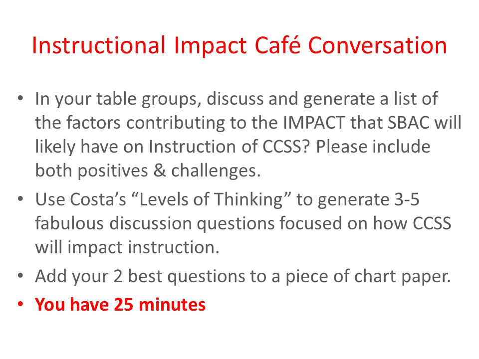 Instructional Impact Café Conversation In your table groups, discuss and generate a list of the factors contributing to the IMPACT that SBAC will likely have on Instruction of CCSS.