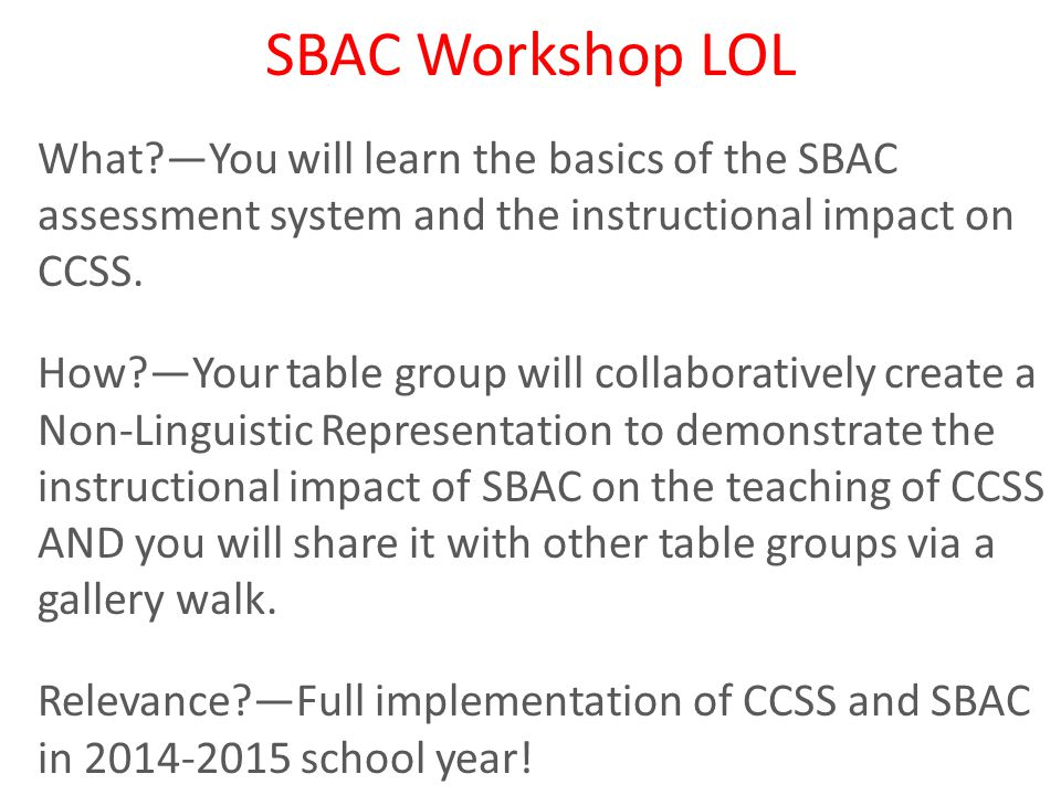 SBAC Workshop LOL What —You will learn the basics of the SBAC assessment system and the instructional impact on CCSS.