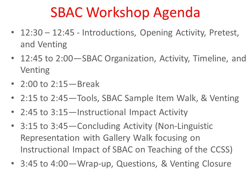 SBAC Workshop Agenda 12:30 – 12:45 - Introductions, Opening Activity, Pretest, and Venting 12:45 to 2:00—SBAC Organization, Activity, Timeline, and Venting 2:00 to 2:15—Break 2:15 to 2:45—Tools, SBAC Sample Item Walk, & Venting 2:45 to 3:15—Instructional Impact Activity 3:15 to 3:45—Concluding Activity (Non-Linguistic Representation with Gallery Walk focusing on Instructional Impact of SBAC on Teaching of the CCSS) 3:45 to 4:00—Wrap-up, Questions, & Venting Closure