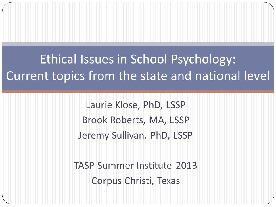 Laurie Klose, PhD, LSSP Brook Roberts, MA, LSSP Jeremy Sullivan, PhD, LSSP TASP Summer Institute 2013 Corpus Christi, Texas Ethical Issues in School Psychology: Current topics from the state and national level
