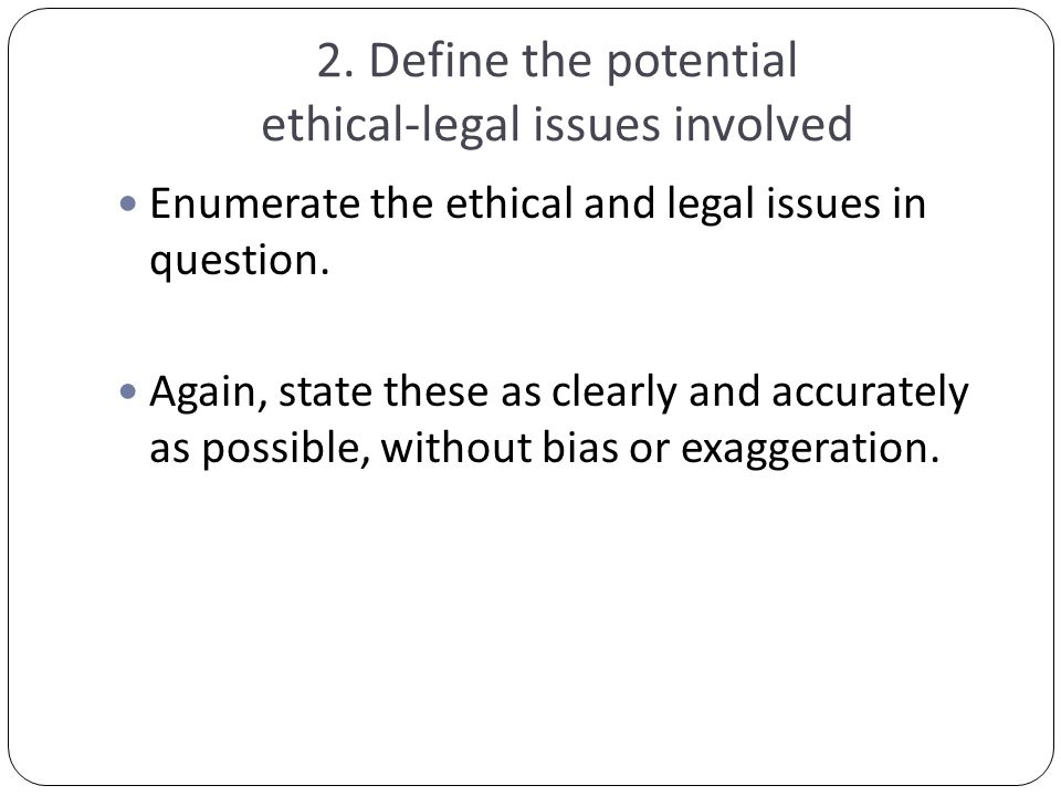 2. Define the potential ethical-legal issues involved Enumerate the ethical and legal issues in question. Again, state these as clearly and accurately