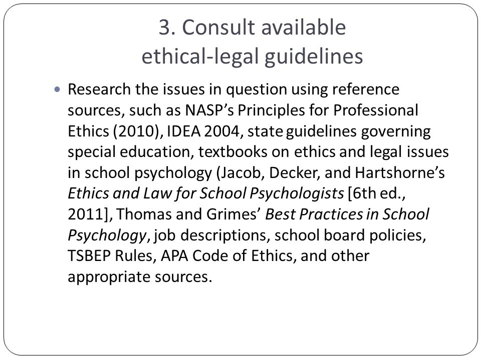 3. Consult available ethical-legal guidelines Research the issues in question using reference sources, such as NASP's Principles for Professional Ethi