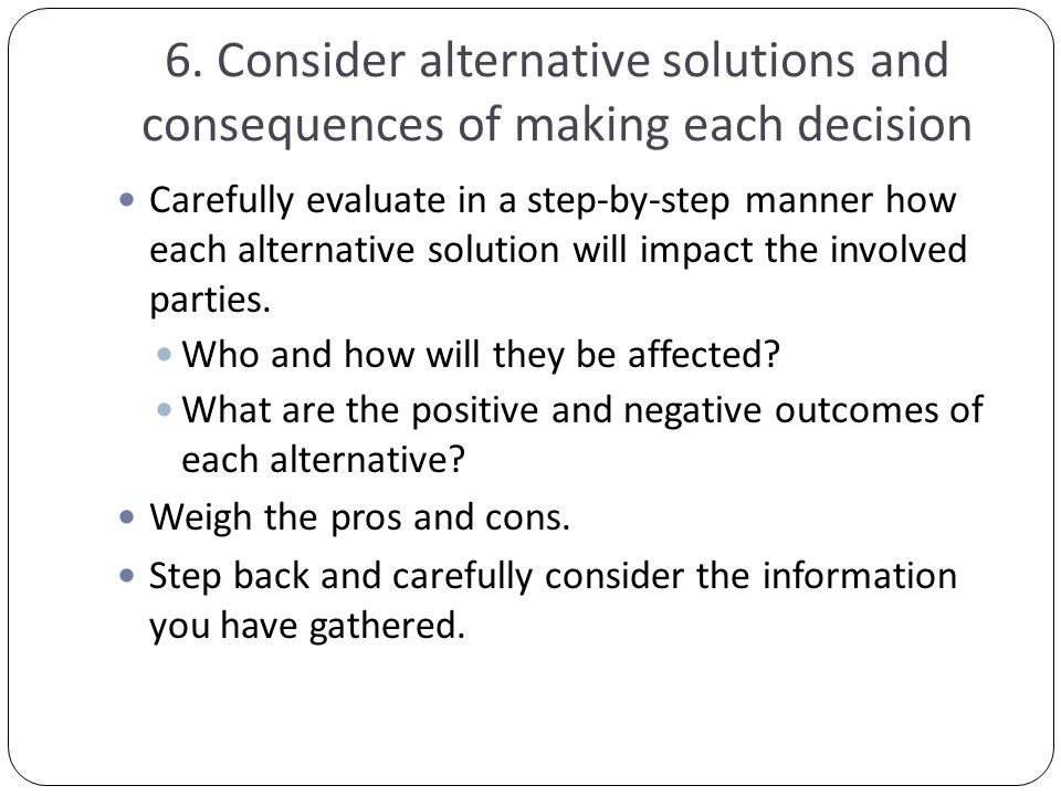 6. Consider alternative solutions and consequences of making each decision Carefully evaluate in a step-by-step manner how each alternative solution w