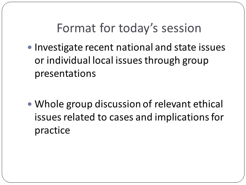 Format for today's session Investigate recent national and state issues or individual local issues through group presentations Whole group discussion of relevant ethical issues related to cases and implications for practice