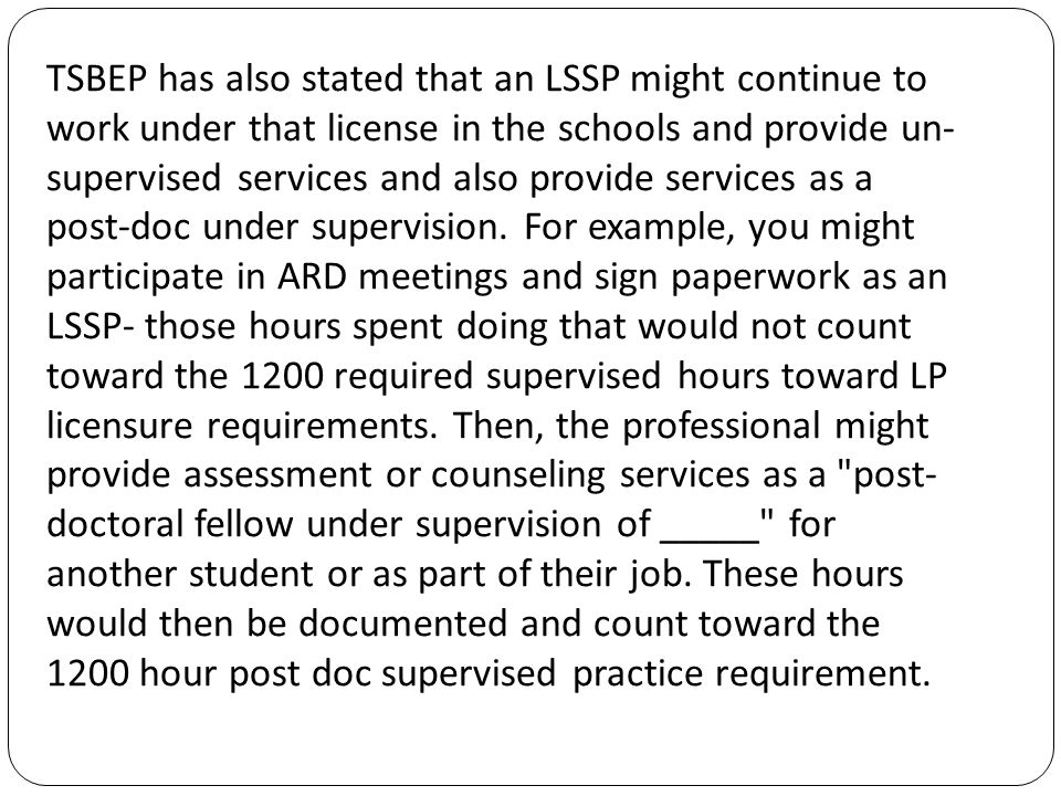TSBEP has also stated that an LSSP might continue to work under that license in the schools and provide un- supervised services and also provide services as a post-doc under supervision.