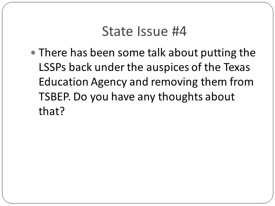 State Issue #4 There has been some talk about putting the LSSPs back under the auspices of the Texas Education Agency and removing them from TSBEP.