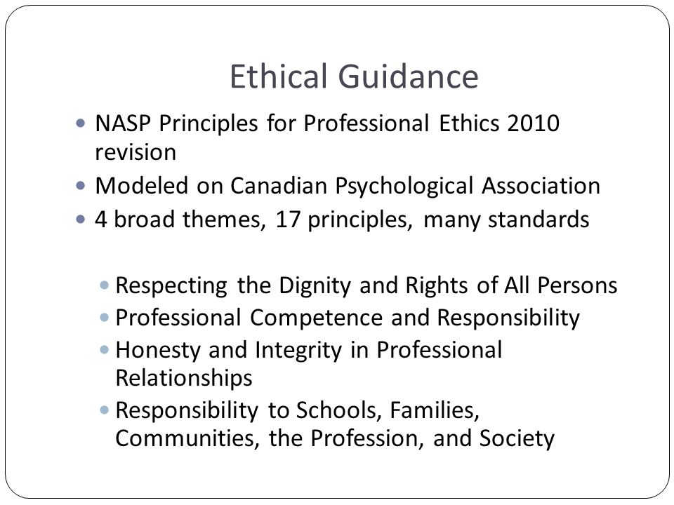 Ethical Guidance NASP Principles for Professional Ethics 2010 revision Modeled on Canadian Psychological Association 4 broad themes, 17 principles, many standards Respecting the Dignity and Rights of All Persons Professional Competence and Responsibility Honesty and Integrity in Professional Relationships Responsibility to Schools, Families, Communities, the Profession, and Society