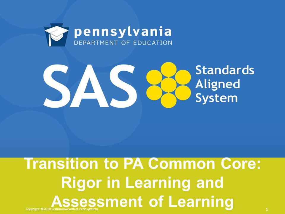 Transition to PA Common Core: Rigor in Learning and Assessment of Learning Copyright ©2010 Commonwealth of Pennsylvania 1