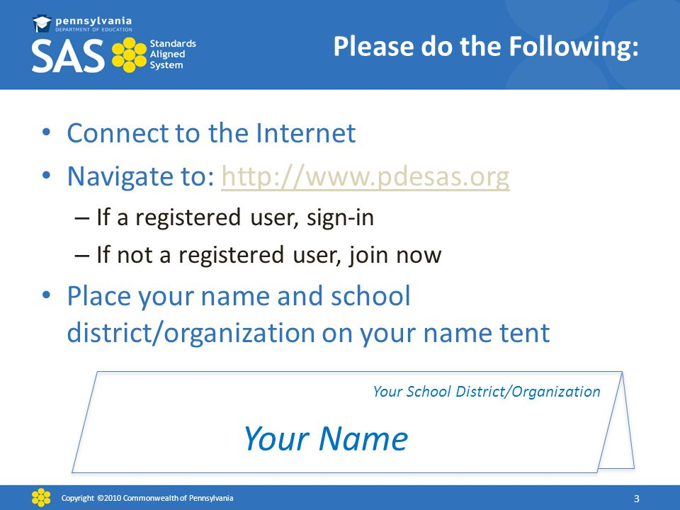Please do the Following: Connect to the Internet Navigate to: http://www.pdesas.orghttp://www.pdesas.org – If a registered user, sign-in – If not a registered user, join now Place your name and school district/organization on your name tent Copyright ©2010 Commonwealth of Pennsylvania 3 Your Name Your School District/Organization