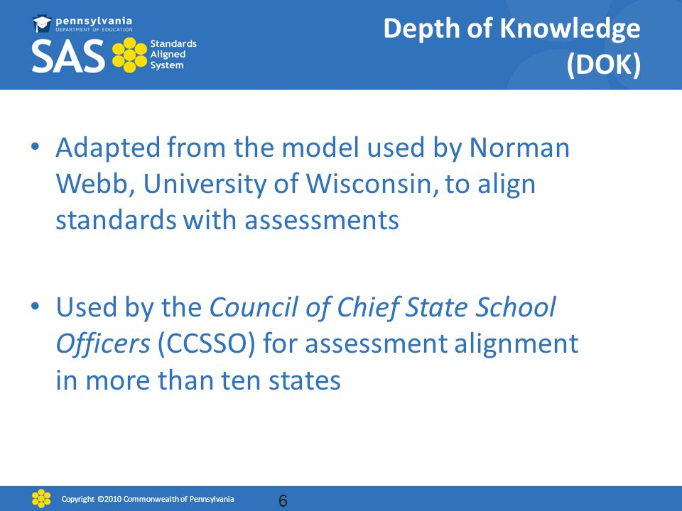 Depth of Knowledge (DOK) Adapted from the model used by Norman Webb, University of Wisconsin, to align standards with assessments Used by the Council of Chief State School Officers (CCSSO) for assessment alignment in more than ten states 6 Copyright ©2010 Commonwealth of Pennsylvania
