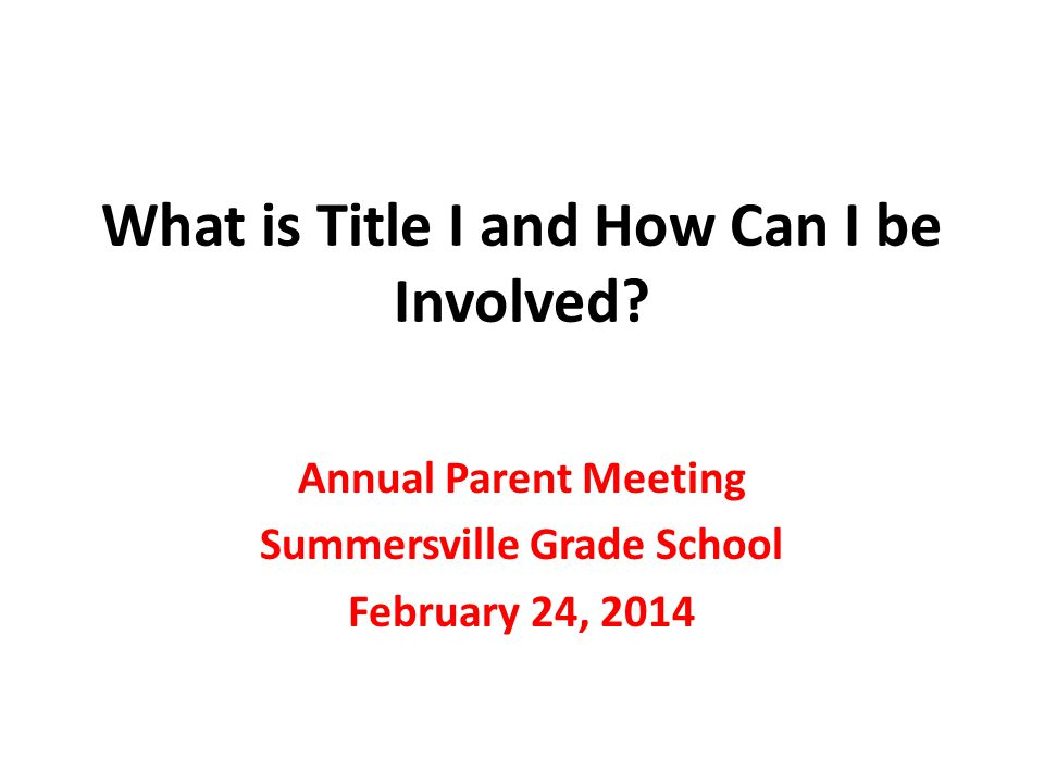 What is Title I and How Can I be Involved? Annual Parent Meeting Summersville Grade School February 24, 2014
