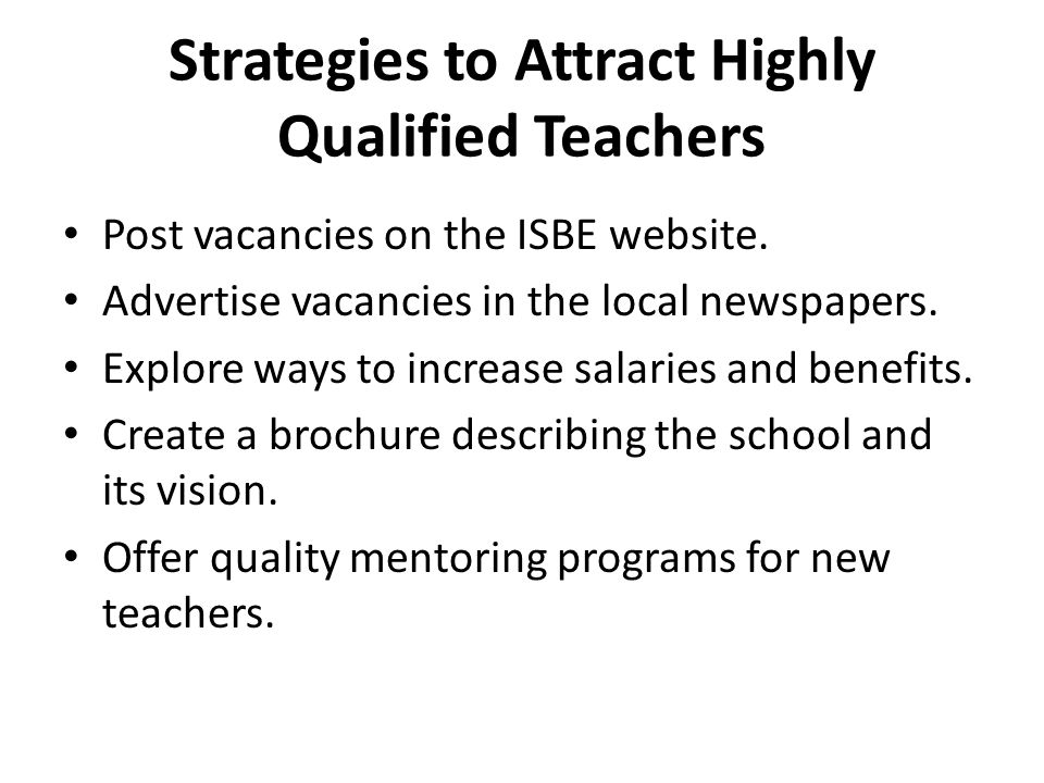 Strategies to Attract Highly Qualified Teachers Post vacancies on the ISBE website. Advertise vacancies in the local newspapers. Explore ways to incre