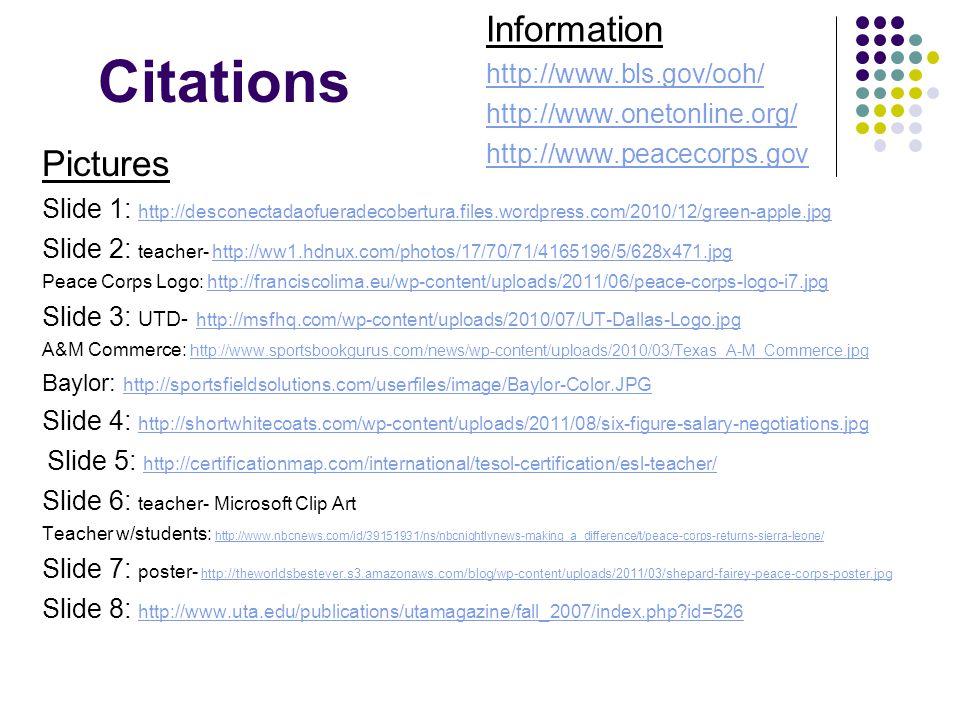 Citations Pictures Slide 1: http://desconectadaofueradecobertura.files.wordpress.com/2010/12/green-apple.jpg http://desconectadaofueradecobertura.files.wordpress.com/2010/12/green-apple.jpg Slide 2: teacher- http://ww1.hdnux.com/photos/17/70/71/4165196/5/628x471.jpghttp://ww1.hdnux.com/photos/17/70/71/4165196/5/628x471.jpg Peace Corps Logo: http://franciscolima.eu/wp-content/uploads/2011/06/peace-corps-logo-i7.jpghttp://franciscolima.eu/wp-content/uploads/2011/06/peace-corps-logo-i7.jpg Slide 3: UTD- http://msfhq.com/wp-content/uploads/2010/07/UT-Dallas-Logo.jpg http://msfhq.com/wp-content/uploads/2010/07/UT-Dallas-Logo.jpg A&M Commerce: http://www.sportsbookgurus.com/news/wp-content/uploads/2010/03/Texas_A-M_Commerce.jpg http://www.sportsbookgurus.com/news/wp-content/uploads/2010/03/Texas_A-M_Commerce.jpg Baylor: http://sportsfieldsolutions.com/userfiles/image/Baylor-Color.JPG http://sportsfieldsolutions.com/userfiles/image/Baylor-Color.JPG Slide 4: http://shortwhitecoats.com/wp-content/uploads/2011/08/six-figure-salary-negotiations.jpg http://shortwhitecoats.com/wp-content/uploads/2011/08/six-figure-salary-negotiations.jpg Slide 5: http://certificationmap.com/international/tesol-certification/esl-teacher/ http://certificationmap.com/international/tesol-certification/esl-teacher/ Slide 6: teacher- Microsoft Clip Art Teacher w/students: http://www.nbcnews.com/id/39151931/ns/nbcnightlynews-making_a_difference/t/peace-corps-returns-sierra-leone/ http://www.nbcnews.com/id/39151931/ns/nbcnightlynews-making_a_difference/t/peace-corps-returns-sierra-leone/ Slide 7: poster- http://theworldsbestever.s3.amazonaws.com/blog/wp-content/uploads/2011/03/shepard-fairey-peace-corps-poster.jpg http://theworldsbestever.s3.amazonaws.com/blog/wp-content/uploads/2011/03/shepard-fairey-peace-corps-poster.jpg Slide 8: http://www.uta.edu/publications/utamagazine/fall_2007/index.php id=526 http://www.uta.edu/publications/utamagazine/fall_2007/index.php id=526 Information http://www.bls.gov/