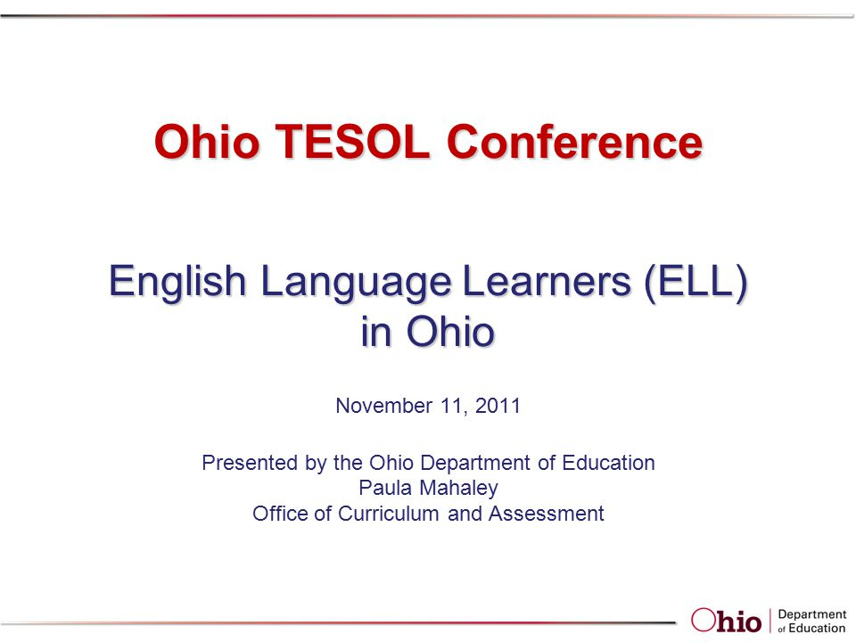 Ohio TESOL Conference English Language Learners (ELL) in Ohio Ohio TESOL Conference English Language Learners (ELL) in Ohio November 11, 2011 Presented by the Ohio Department of Education Paula Mahaley Office of Curriculum and Assessment