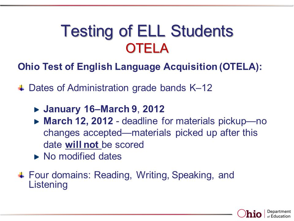 Testing of ELL Students OTELA Ohio Test of English Language Acquisition (OTELA): Dates of Administration grade bands K–12 January 16–March 9, 2012 March 12, 2012 - deadline for materials pickup—no changes accepted—materials picked up after this date will not be scored No modified dates Four domains: Reading, Writing, Speaking, and Listening