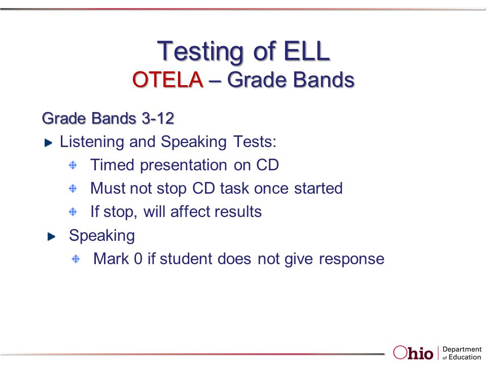 Testing of ELL OTELA – Grade Bands Grade Bands 3-12 Listening and Speaking Tests: Timed presentation on CD Must not stop CD task once started If stop,