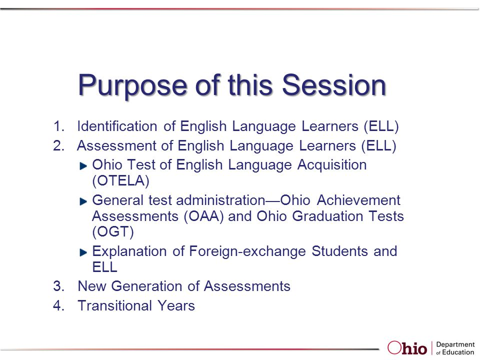 Purpose of this Session 1.Identification of English Language Learners (ELL) 2.Assessment of English Language Learners (ELL) Ohio Test of English Language Acquisition (OTELA) General test administration—Ohio Achievement Assessments (OAA) and Ohio Graduation Tests (OGT) Explanation of Foreign-exchange Students and ELL 3.New Generation of Assessments 4.Transitional Years