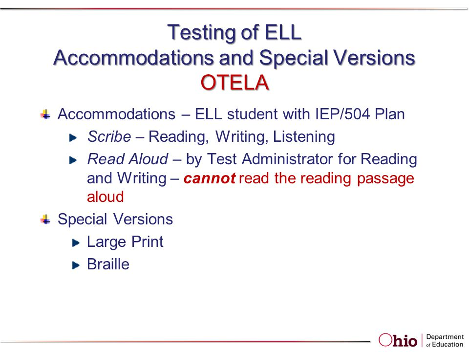 Testing of ELL Accommodations and Special Versions OTELA Accommodations – ELL student with IEP/504 Plan Scribe – Reading, Writing, Listening Read Aloud – by Test Administrator for Reading and Writing – cannot read the reading passage aloud Special Versions Large Print Braille