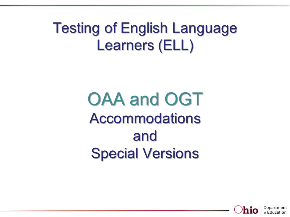 Testing of English Language Learners (ELL) OAA and OGT Accommodations and Special Versions Testing of English Language Learners (ELL) OAA and OGT Accommodations and Special Versions