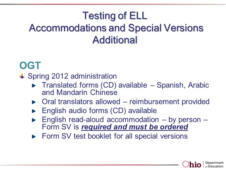 Testing of ELL Accommodations and Special Versions Additional OGT Spring 2012 administration Translated forms (CD) available – Spanish, Arabic and Man