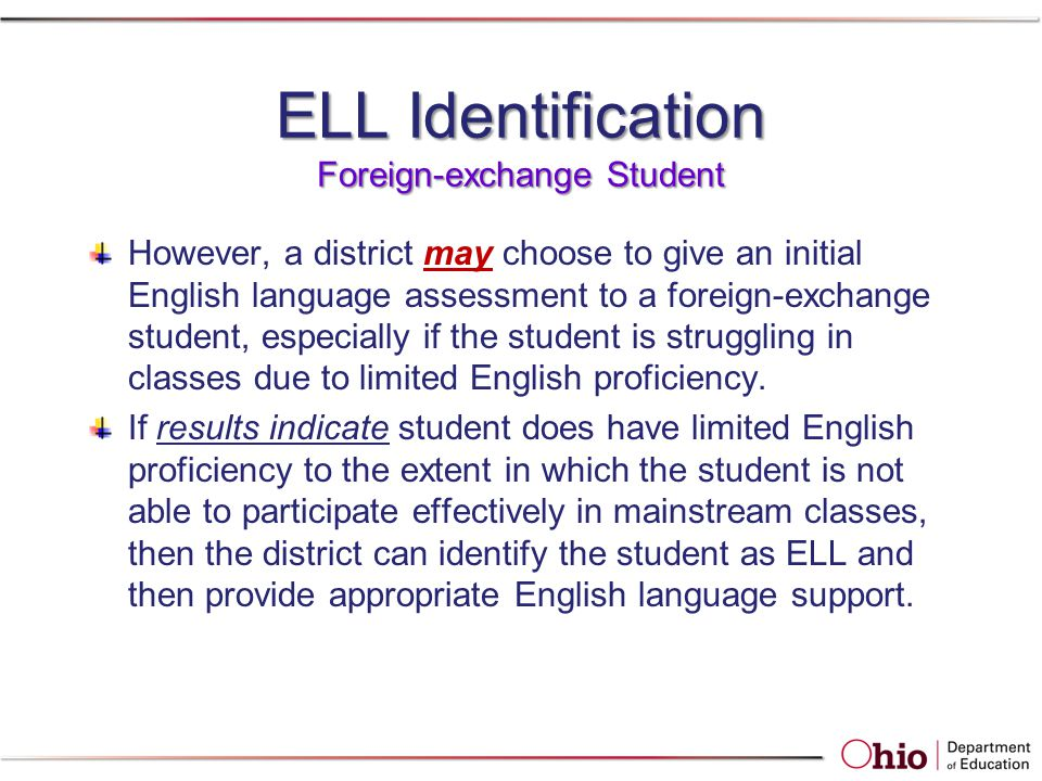 ELL Identification Foreign-exchange Student However, a district may choose to give an initial English language assessment to a foreign-exchange student, especially if the student is struggling in classes due to limited English proficiency.
