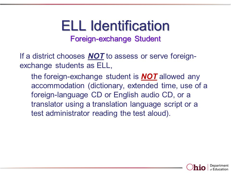 ELL Identification Foreign-exchange Student If a district chooses NOT to assess or serve foreign- exchange students as ELL, the foreign-exchange student is NOT allowed any accommodation (dictionary, extended time, use of a foreign-language CD or English audio CD, or a translator using a translation language script or a test administrator reading the test aloud).