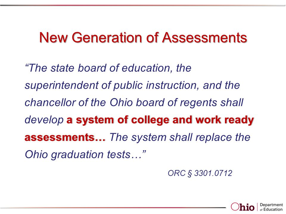 New Generation of Assessments a system of college and work ready assessments… The state board of education, the superintendent of public instruction, and the chancellor of the Ohio board of regents shall develop a system of college and work ready assessments… The system shall replace the Ohio graduation tests… ORC § 3301.0712