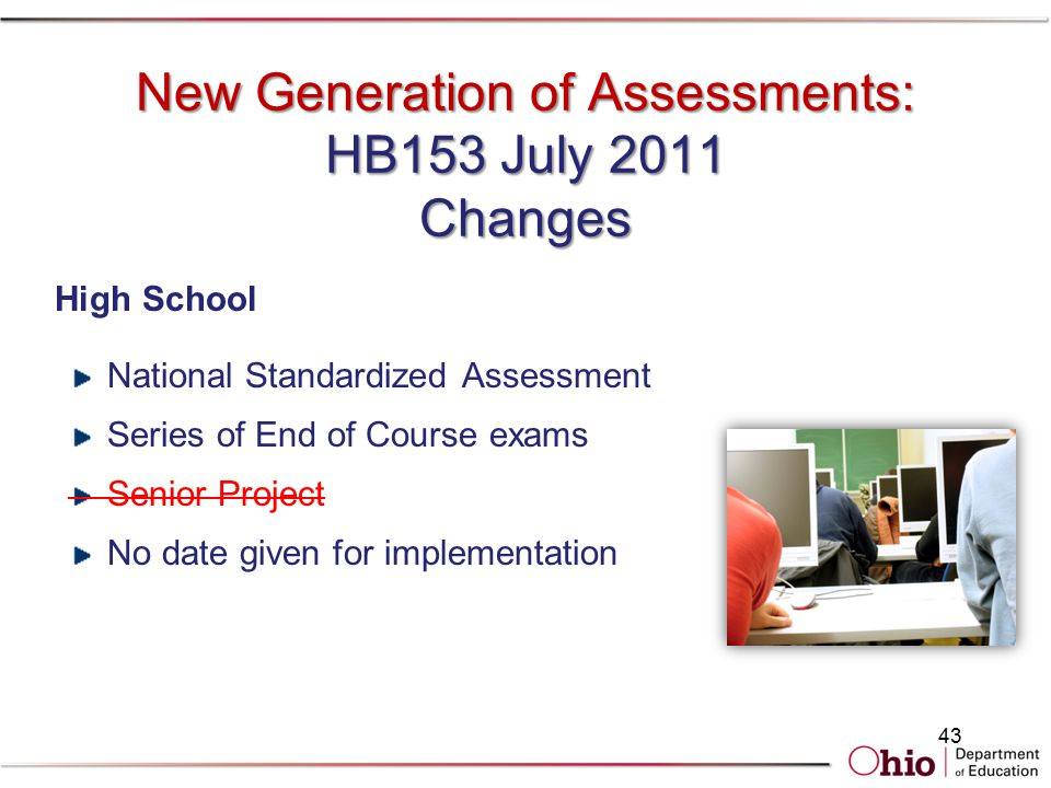 New Generation of Assessments: HB153 July 2011 Changes High School National Standardized Assessment Series of End of Course exams Senior Project No date given for implementation 43