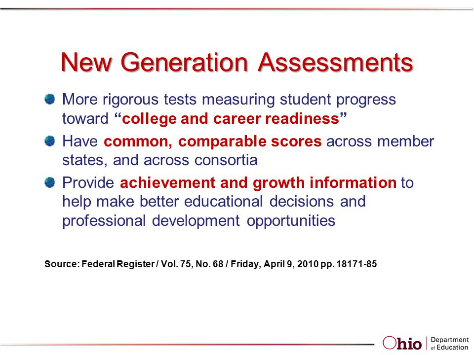 New Generation Assessments More rigorous tests measuring student progress toward college and career readiness Have common, comparable scores across member states, and across consortia Provide achievement and growth information to help make better educational decisions and professional development opportunities Source: Federal Register / Vol.