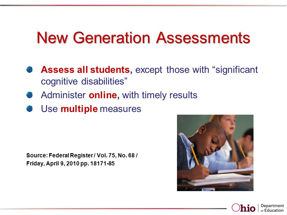 "New Generation Assessments Assess all students, except those with ""significant cognitive disabilities"" Administer online, with timely results Use mult"