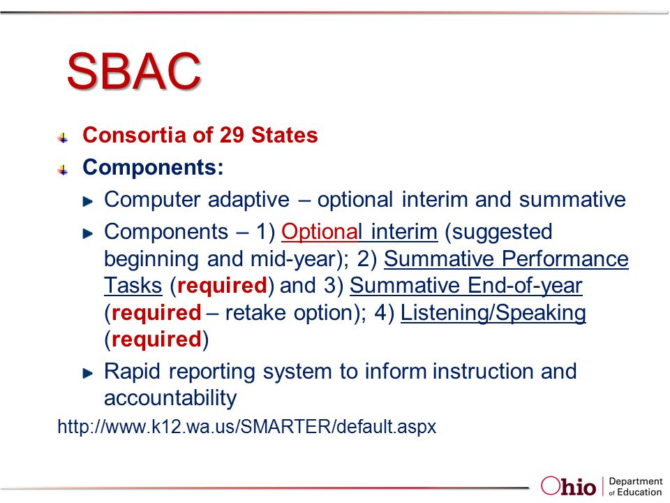 SBAC Consortia of 29 States Components: Computer adaptive – optional interim and summative Components – 1) Optional interim (suggested beginning and mid-year); 2) Summative Performance Tasks (required) and 3) Summative End-of-year (required – retake option); 4) Listening/Speaking (required) Rapid reporting system to inform instruction and accountability http://www.k12.wa.us/SMARTER/default.aspx