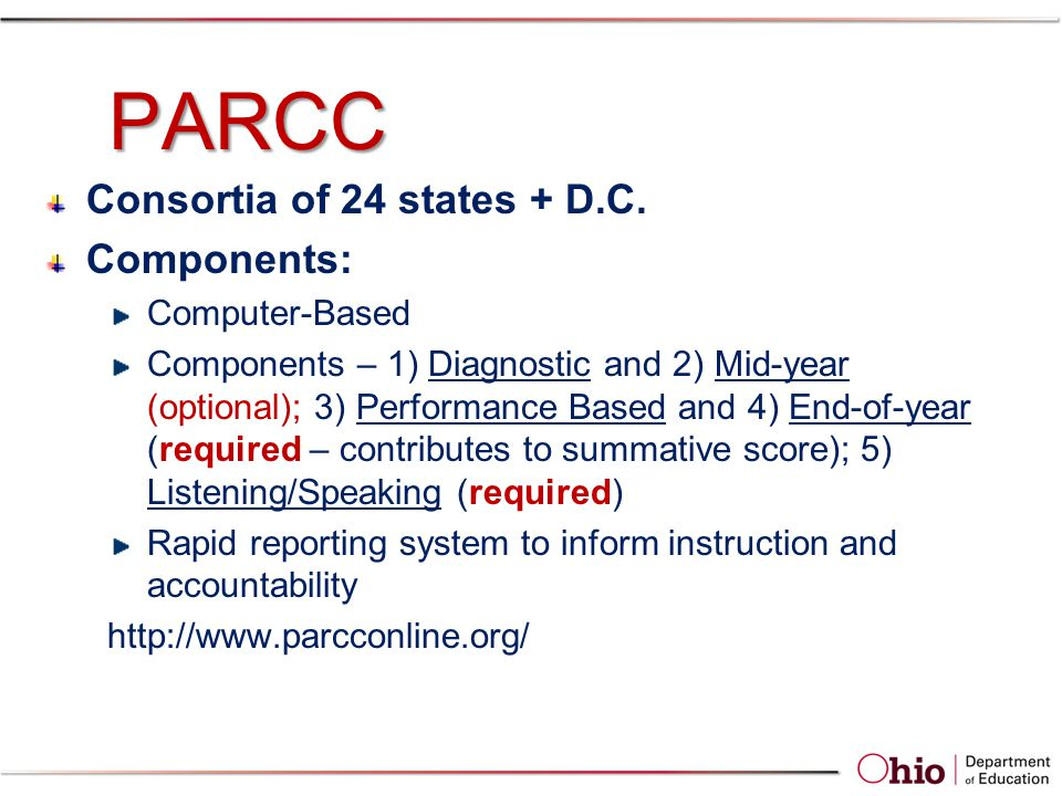 PARCC Consortia of 24 states + D.C. Components: Computer-Based Components – 1) Diagnostic and 2) Mid-year (optional); 3) Performance Based and 4) End-