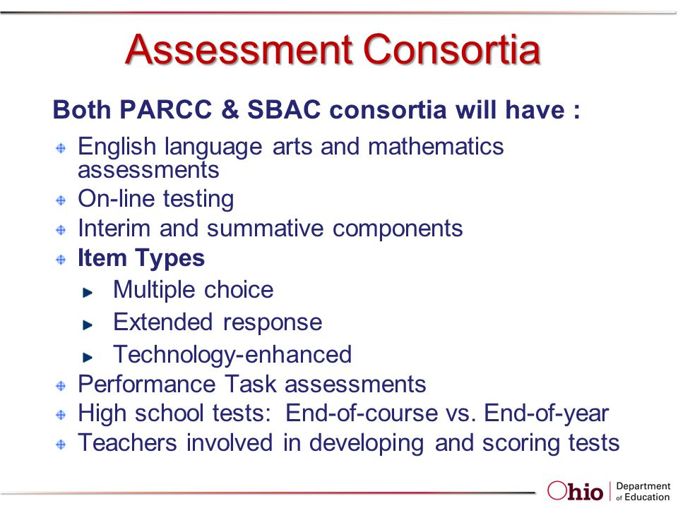 Assessment Consortia Both PARCC & SBAC consortia will have : English language arts and mathematics assessments On-line testing Interim and summative components Item Types Multiple choice Extended response Technology-enhanced Performance Task assessments High school tests: End-of-course vs.