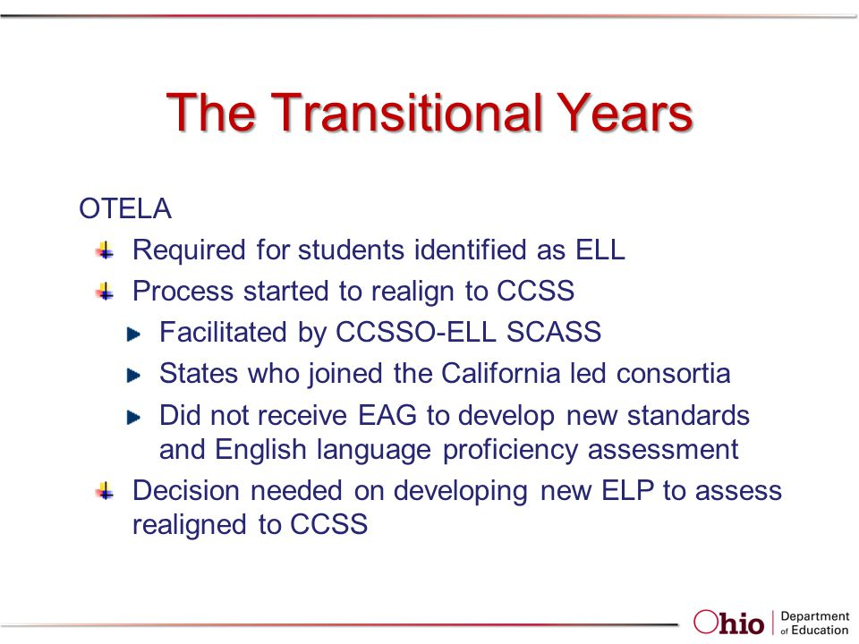 The Transitional Years OTELA Required for students identified as ELL Process started to realign to CCSS Facilitated by CCSSO-ELL SCASS States who joined the California led consortia Did not receive EAG to develop new standards and English language proficiency assessment Decision needed on developing new ELP to assess realigned to CCSS