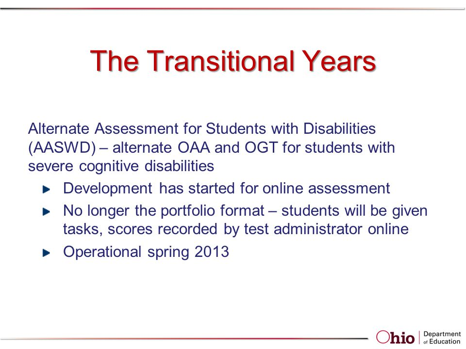 The Transitional Years Alternate Assessment for Students with Disabilities (AASWD) – alternate OAA and OGT for students with severe cognitive disabilities Development has started for online assessment No longer the portfolio format – students will be given tasks, scores recorded by test administrator online Operational spring 2013