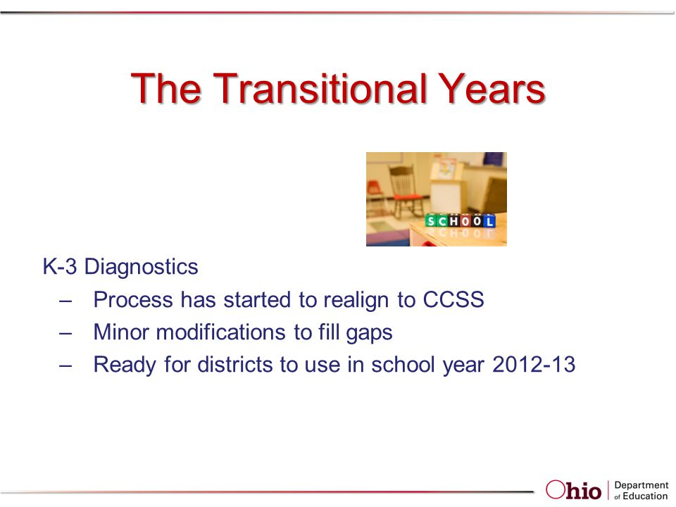 The Transitional Years K-3 Diagnostics –Process has started to realign to CCSS –Minor modifications to fill gaps –Ready for districts to use in school