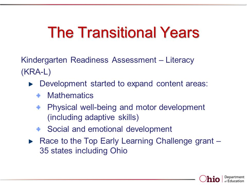 The Transitional Years Kindergarten Readiness Assessment – Literacy (KRA-L) Development started to expand content areas: Mathematics Physical well-being and motor development (including adaptive skills) Social and emotional development Race to the Top Early Learning Challenge grant – 35 states including Ohio