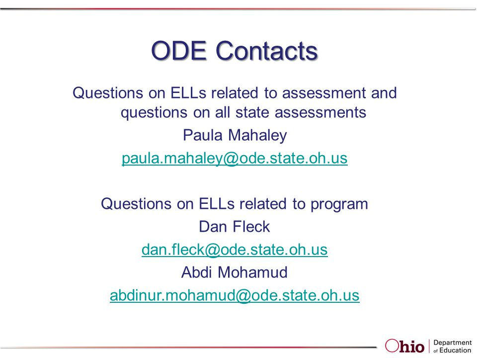 ODE Contacts Questions on ELLs related to assessment and questions on all state assessments Paula Mahaley paula.mahaley@ode.state.oh.us Questions on ELLs related to program Dan Fleck dan.fleck@ode.state.oh.us Abdi Mohamud abdinur.mohamud@ode.state.oh.us