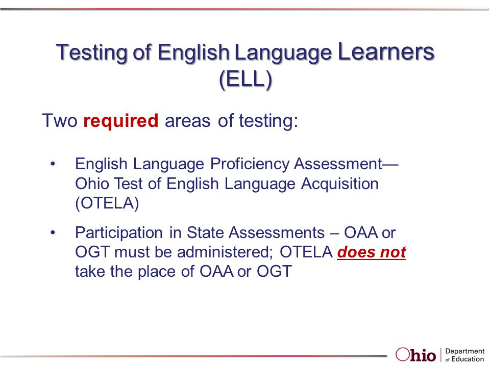 Testing of English Language Learners (ELL) Two required areas of testing: English Language Proficiency Assessment— Ohio Test of English Language Acquisition (OTELA) Participation in State Assessments – OAA or OGT must be administered; OTELA does not take the place of OAA or OGT