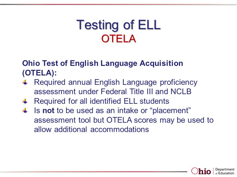 Testing of ELL OTELA Ohio Test of English Language Acquisition (OTELA): Required annual English Language proficiency assessment under Federal Title II