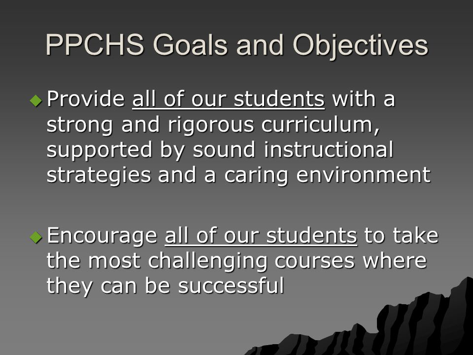 PPCHS Goals and Objectives  Provide all of our students with a strong and rigorous curriculum, supported by sound instructional strategies and a caring environment  Encourage all of our students to take the most challenging courses where they can be successful
