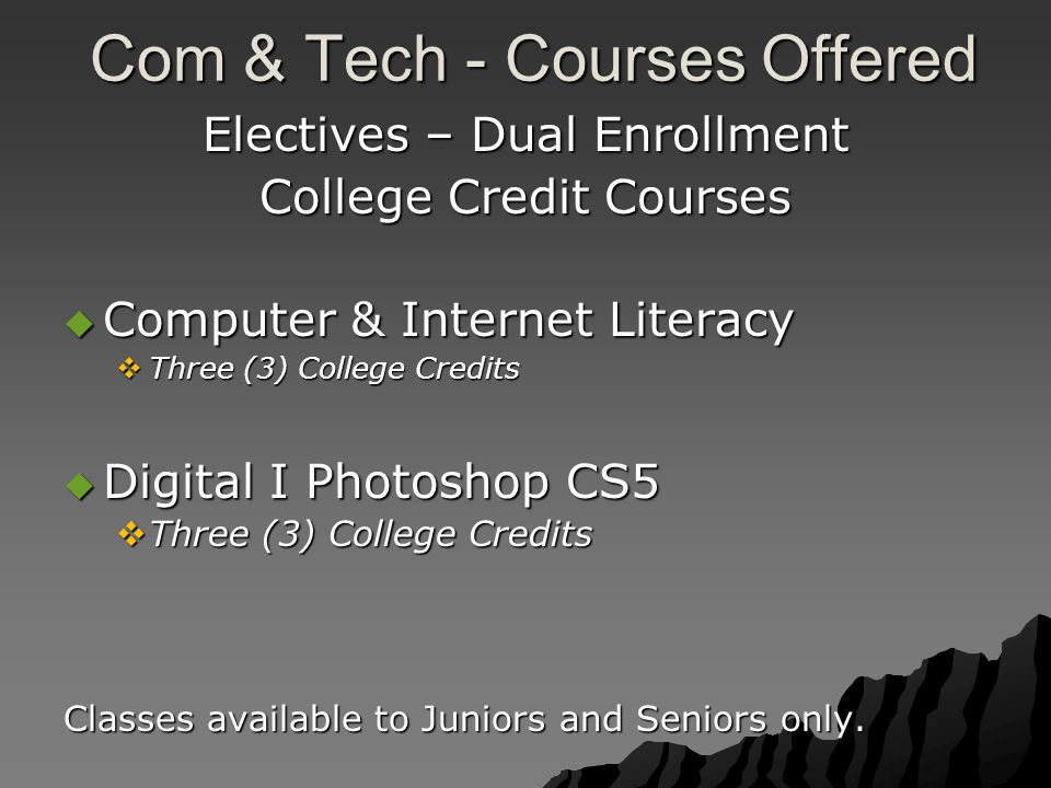 Com & Tech - Courses Offered Com & Tech - Courses Offered Electives – Dual Enrollment College Credit Courses  Computer & Internet Literacy  Three (3) College Credits  Digital I Photoshop CS5  Three (3) College Credits Classes available to Juniors and Seniors only.