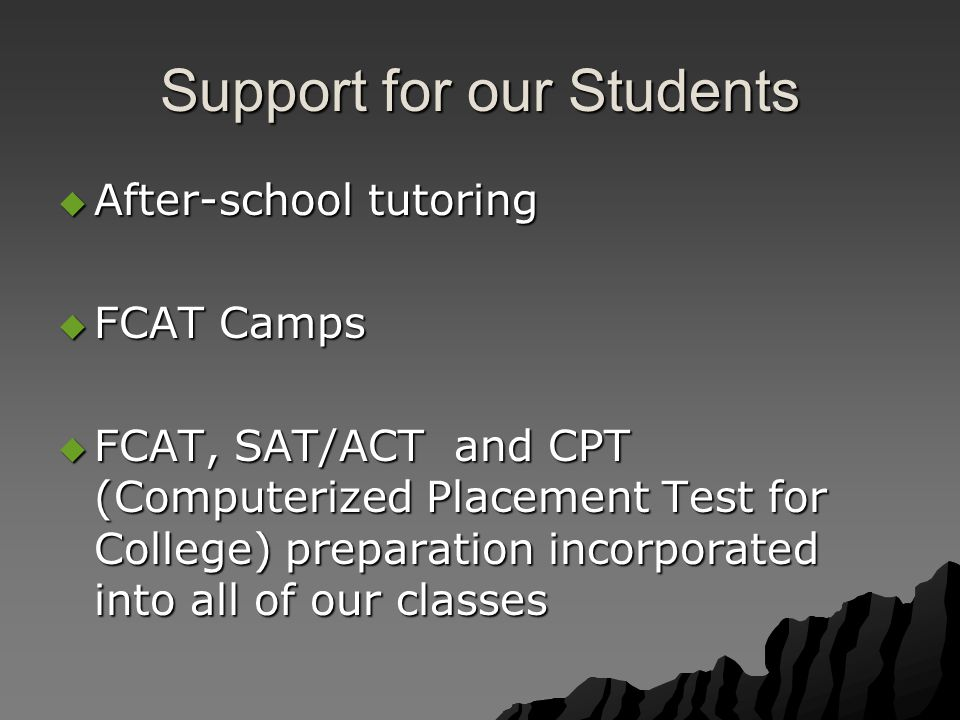 Support for our Students  After-school tutoring  FCAT Camps  FCAT, SAT/ACT and CPT (Computerized Placement Test for College) preparation incorporated into all of our classes