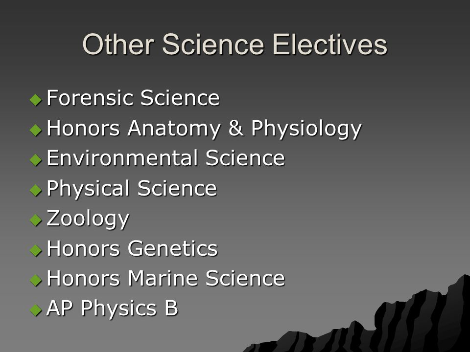 Other Science Electives  Forensic Science  Honors Anatomy & Physiology  Environmental Science  Physical Science  Zoology  Honors Genetics  Honors Marine Science  AP Physics B