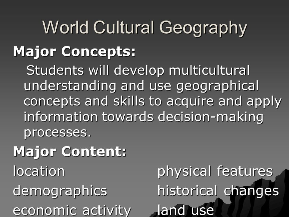 World Cultural Geography Major Concepts: Students will develop multicultural understanding and use geographical concepts and skills to acquire and apply information towards decision-making processes.