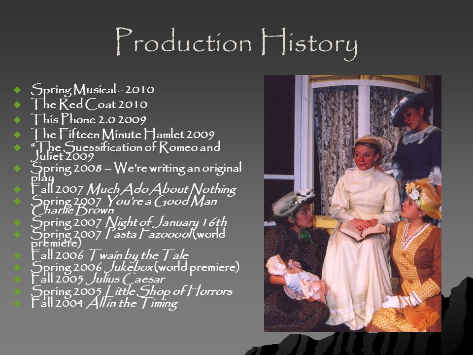 Production History   Spring Musical - 2010   The Red Coat 2010   This Phone 2.0 2009   The Fifteen Minute Hamlet 2009   The Suessification of Romeo and Juliet 2009   Spring 2008 – We're writing an original play   Fall 2007 Much Ado About Nothing   Spring 2007 You're a Good Man Charlie Brown   Spring 2007 Night of January 16th   Spring 2007 Pasta Fazooool (world premiere)   Fall 2006 Twain by the Tale   Spring 2006 Jukebox (world premiere)   Fall 2005 Julius Caesar   Spring 2005 Little Shop of Horrors   Fall 2004 All in the Timing